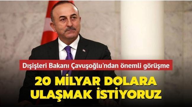Dışişleri Bakanı Çavuşoğlu'ndan önemli görüşme: 20 milyar dolar ticaret hedefine ulaşmak istiyoruz