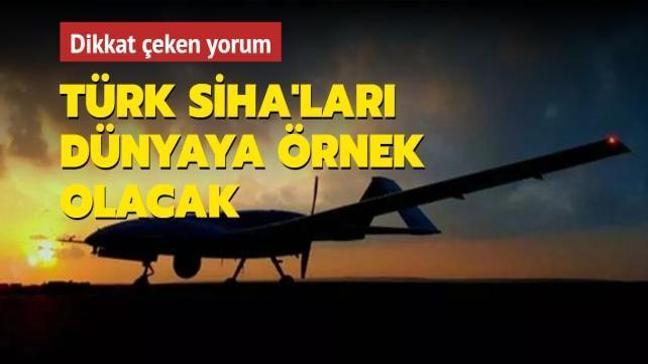 Uzmanlardan dikkat çeken yorum: Türk SİHA'ları örnek olacak