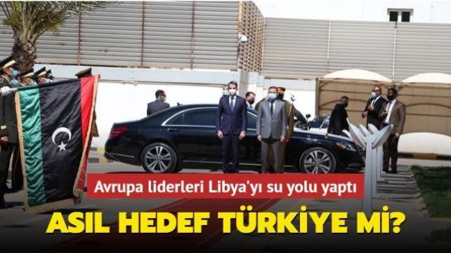 Avrupa liderlerinin Libya'ya ziyaretleri Türkiye'yi hedef alıyor