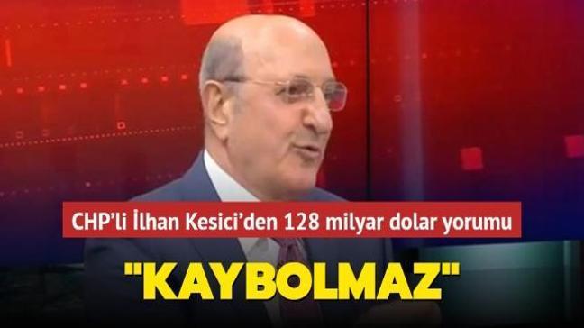 """CHP'li İlhan Kesici'den 128 milyar dolar yorumu: """"Kaybolmaz"""""""