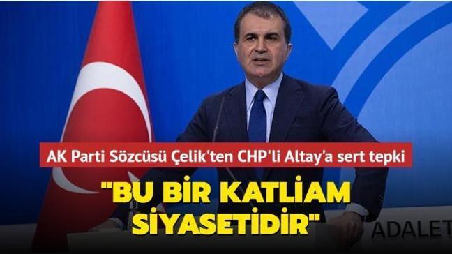 AK Parti Sözcüsü Çelik'ten CHP'li Altay'a sert tepki: Bu bir katliam siyasetidir