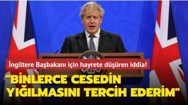 İngiltere Başbakanı Johnson için hayrete düşüren iddia: Binlerce cesedin yığılmasını tercih ederim