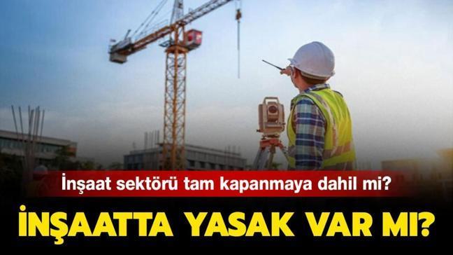 """İnşaat sektörü tam kapanmaya dahil mi, yasak var mı"""" İçişleri Bakanlığı genelgesi inşaat sektörü maddeleri burada"""