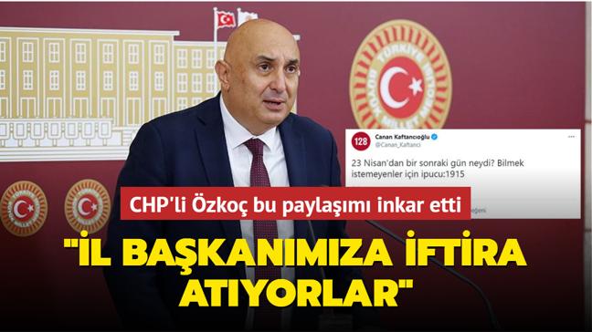 CHP'li Özkoç Kaftancıoğlu'nun 'sözde Ermeni soykırımını' destekleyen paylaşımını inkar etti