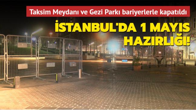 İstanbul'da 1 Mayıs hazırlığı: Taksim Meydanı ve Gezi Parkı bariyerlerle kapatıldı