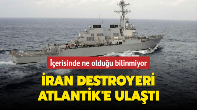 İçerisinde ne olduğu bilinmiyor... İran destroyeri Atlantik'e ulaştı