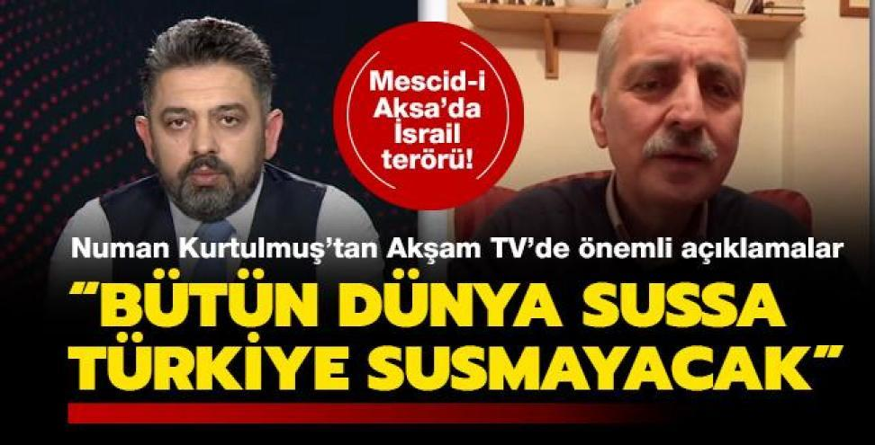 Numan Kurtulmuş'tan Akşam TV'de önemli açıklamalar... 'Bütün dünya sussa Türkiye susmayacak'